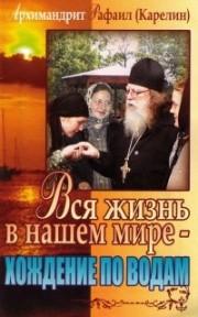 Книга архимандрита Рафаила Вся жизнь в нашем мире - хождение по водам