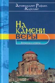 Книга архимандрита Рафаила На камени веры. Вопросы и ответы
