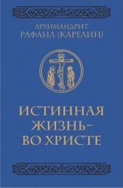 Книга архимандрита Рафаила Истинная жизнь - во Христе